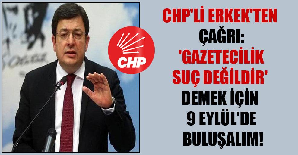 CHP'li Erkek'ten çağrı: 'Gazetecilik suç değildir' demek için 9 Eylül'de buluşalım!