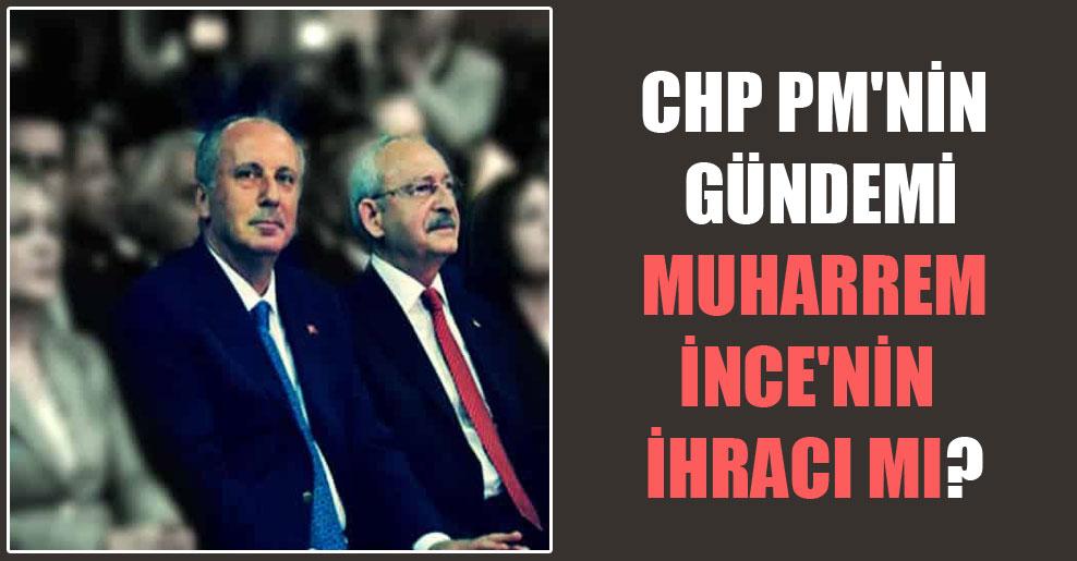 CHP PM'nin gündemi Muharrem İnce'nin ihracı mı?