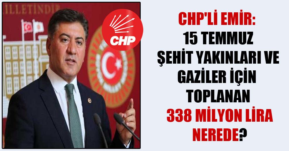CHP'li Emir: 15 Temmuz şehit yakınları ve gaziler için toplanan 338 milyon lira nerede?