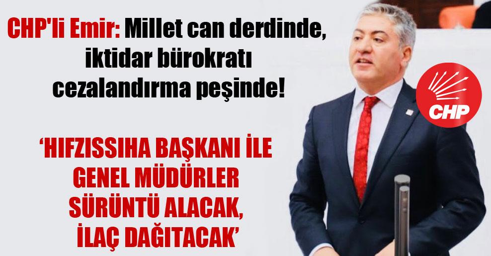 CHP'li Emir: Millet can derdinde, iktidar bürokratı cezalandırma peşinde!
