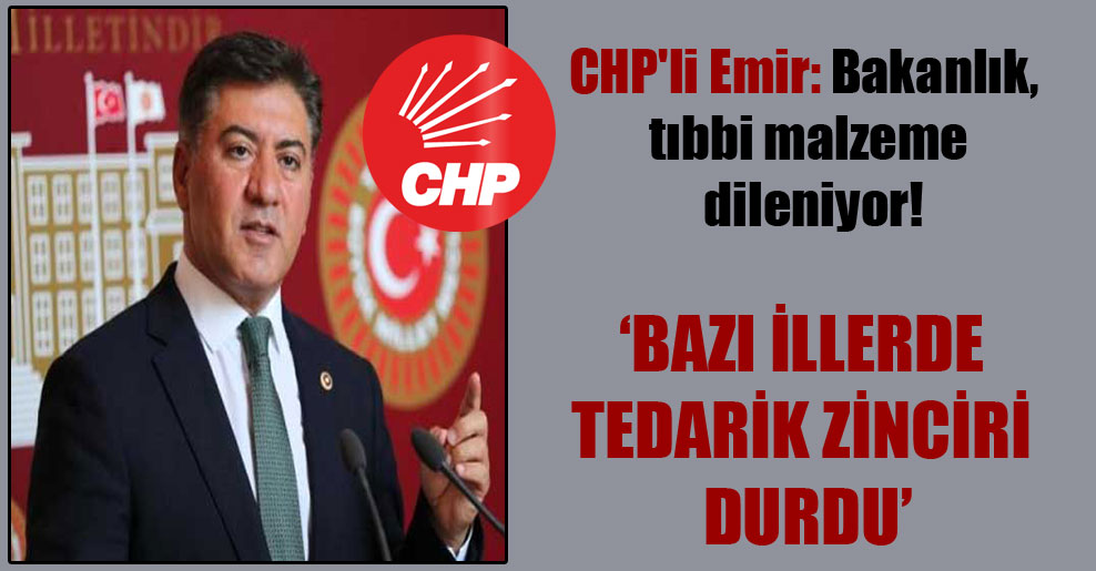 CHP'li Emir: Bakanlık, tıbbi malzeme dileniyor!