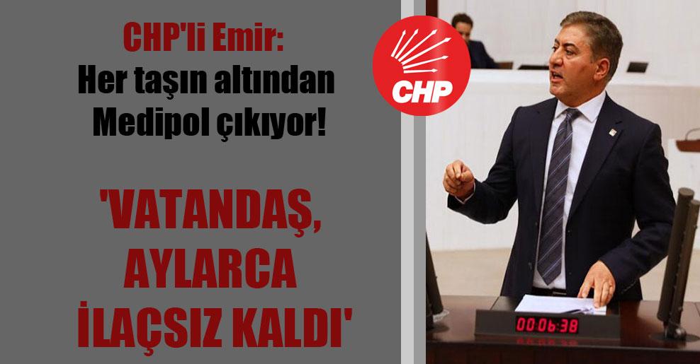 CHP'li Emir: Her taşın altından Medipol çıkıyor! 'Vatandaş, aylarca ilaçsız kaldı'