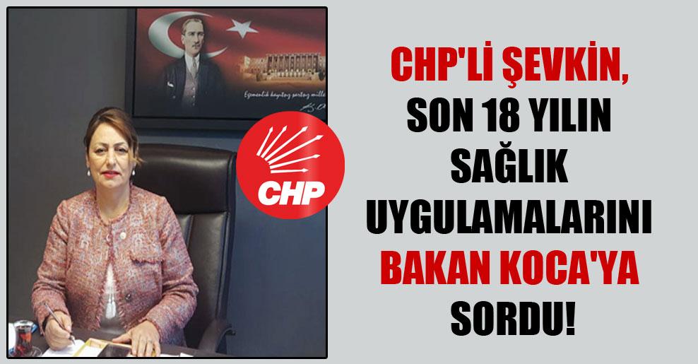 CHP'li Şevkin, son 18 yılın sağlık uygulamalarını Bakan Koca'ya sordu!