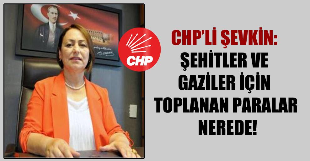 CHP'li Şevkin: Şehitler ve gaziler için toplanan paralar nerede!