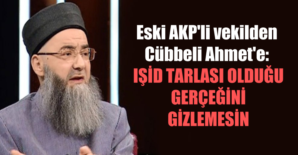 Eski AKP'li vekilden Cübbeli Ahmet'e: IŞİD tarlası olduğu gerçeğini gizlemesin