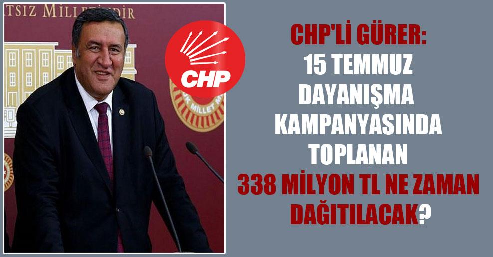 CHP'li Gürer: 15 Temmuz dayanışma kampanyasında toplanan 338 Milyon TL ne zaman dağıtılacak?