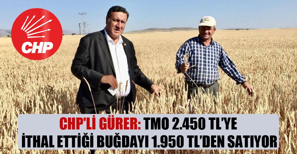 CHP'li Gürer: TMO 2.450 TL'ye ithal ettiği buğdayı 1.950 TL'den satıyor