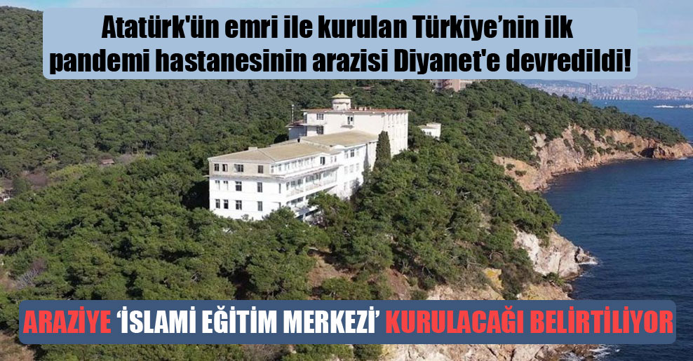 Atatürk'ün emri ile kurulan Türkiye'nin ilk pandemi hastanesinin arazisi Diyanet'e devredildi!
