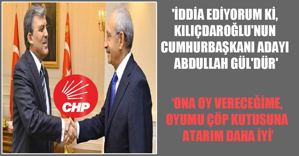 'İddia ediyorum ki, Kılıçdaroğlu'nun Cumhurbaşkanı adayı Abdullah Gül'dür'