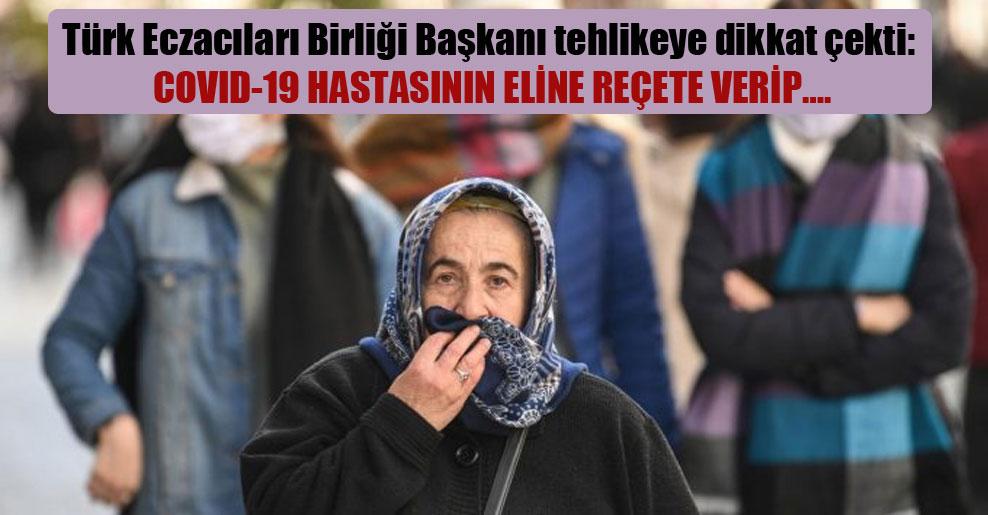 Türk Eczacıları Birliği Başkanı tehlikeye dikkat çekti: Covid-19 hastasının eline reçete verip….