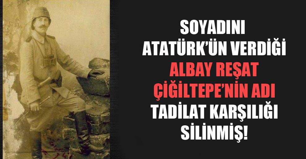 Soyadını Atatürk'ün verdiği Albay Reşat Çiğiltepe'nin adı tadilat karşılığı silinmiş!
