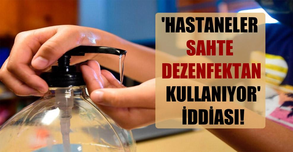 'Hastaneler sahte dezenfektan kullanıyor' iddiası!