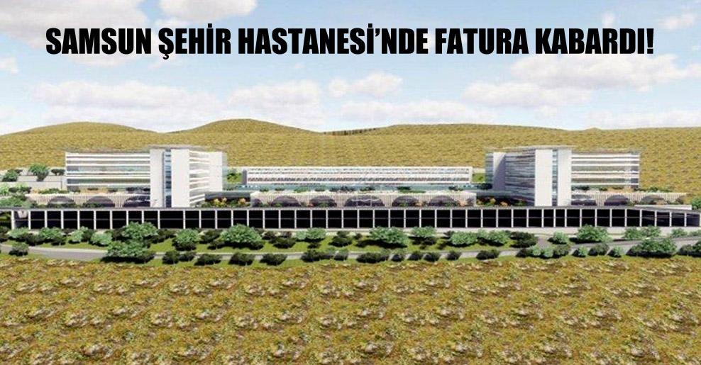 Samsun Şehir Hastanesi'nde fatura kabardı!