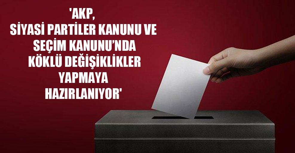 'AKP, Siyasi Partiler Kanunu ve Seçim Kanunu'nda köklü değişiklikler yapmaya hazırlanıyor'