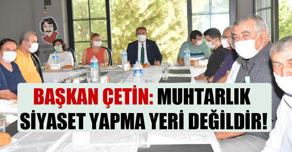 Başkan Çetin: Muhtarlık siyaset yapma yeri değildir!