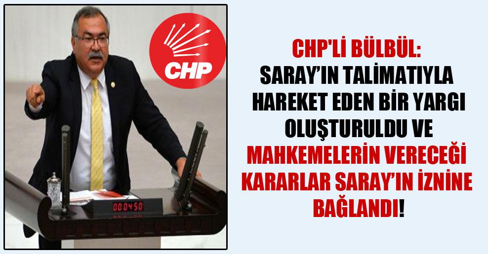 CHP'li Bülbül: Saray'ın talimatıyla hareket eden bir yargı oluşturuldu ve mahkemelerin vereceği kararlar Saray'ın iznine bağlandı!