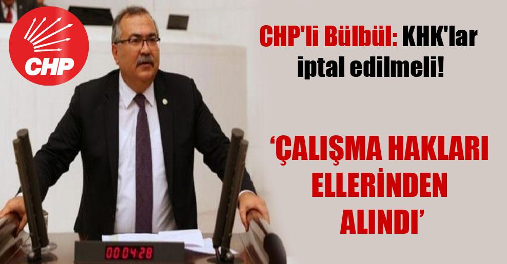 CHP'li Bülbül: KHK'lar iptal edilmeli!