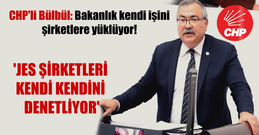 CHP'li Bülbül: Bakanlık kendi işini şirketlere yüklüyor! 'JES şirketleri kendi kendini denetliyor'