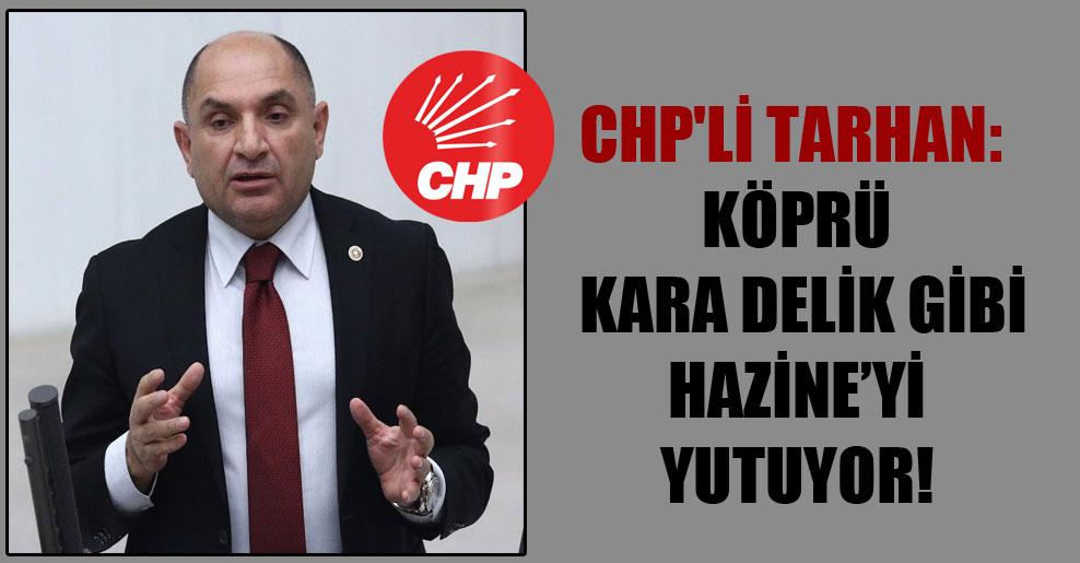 CHP'li Tarhan: Köprü kara delik gibi Hazine'yi yutuyor!