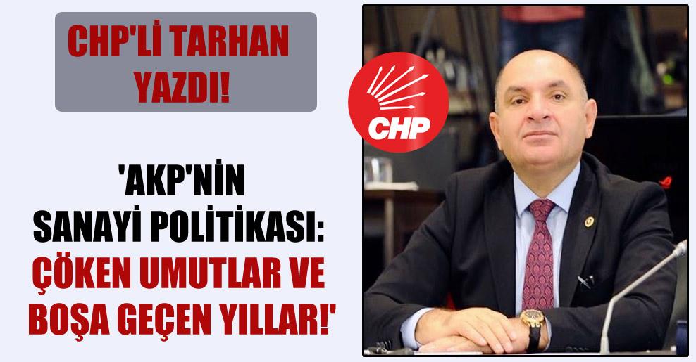 CHP'li Tarhan yazdı! 'AKP'nin sanayi politikası: Çöken umutlar ve boşa geçen yıllar!'