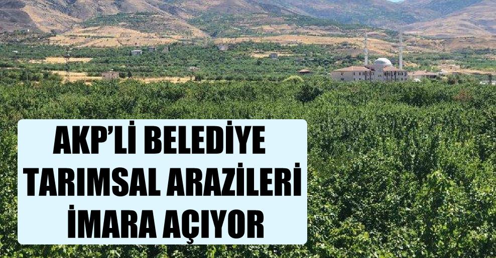 AKP'li belediye tarımsal arazileri imara açıyor