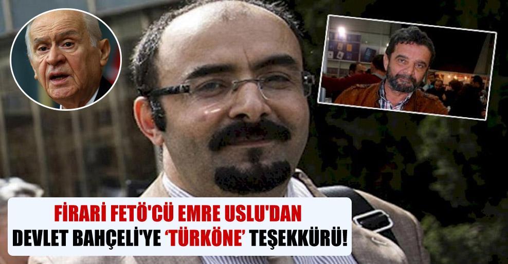 Firari FETÖ'cü Emre Uslu'dan Devlet Bahçeli'ye Türköne teşekkürü!