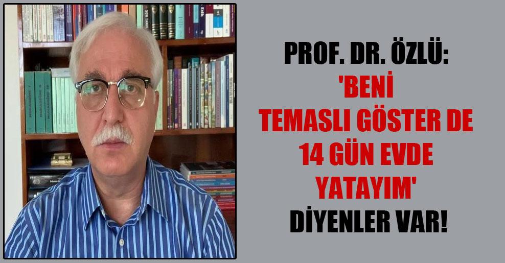 Prof. Dr. Özlü: 'Beni temaslı göster de 14 gün evde yatayım' diyenler var!