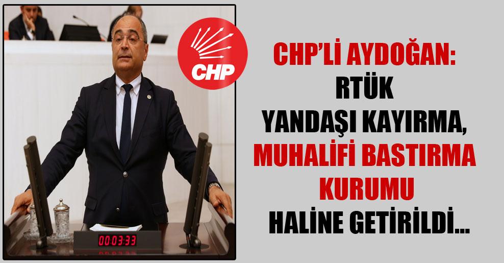 CHP'li Aydoğan: RTÜK yandaşı kayırma, muhalifi bastırma kurumu haline getirildi…