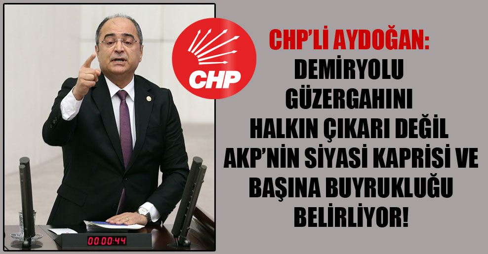 CHP'li Aydoğan: Demiryolugüzergahını halkın çıkarı değil AKP'nin siyasi kaprisi ve başına buyrukluğu belirliyor!