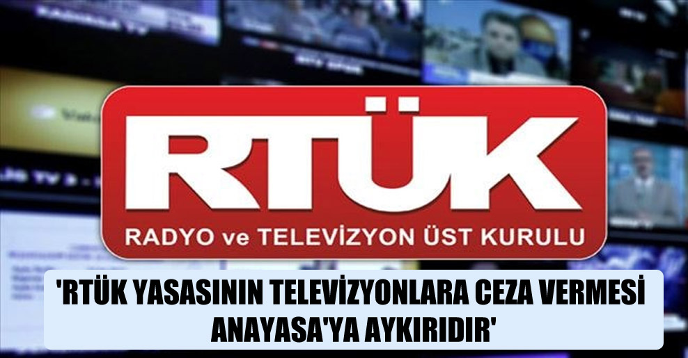 'RTÜK yasasının televizyonlara ceza vermesi Anayasa'ya aykırıdır'
