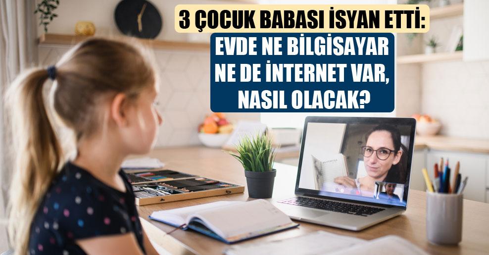 3 çocuk babası isyan etti: Evde ne bilgisayar ne de internet var, nasıl olacak?