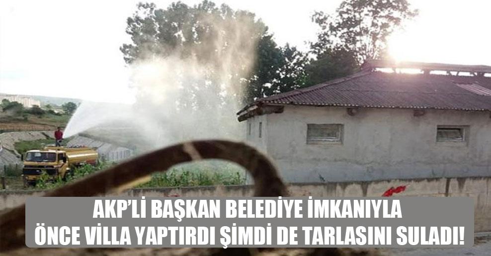AKP'li başkan belediye imkanıyla önce villa yaptırdı şimdi de tarlasını suladı!