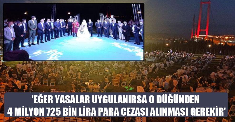 'Eğer yasalar uygulanırsa o düğünden 4 milyon 725 bin lira para cezası alınması gerekir'