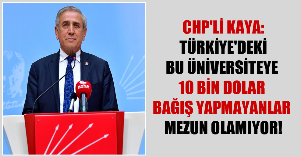 CHP'li Kaya: Türkiye'deki bu üniversiteye 10 bin dolar bağış yapmayanlar mezun olamıyor!
