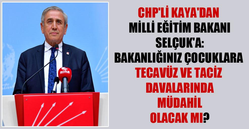 CHP'li Kaya'dan Milli Eğitim Bakanı Selçuk'a: Bakanlığınız çocuklara tecavüz ve taciz davalarında müdahil olacak mı?