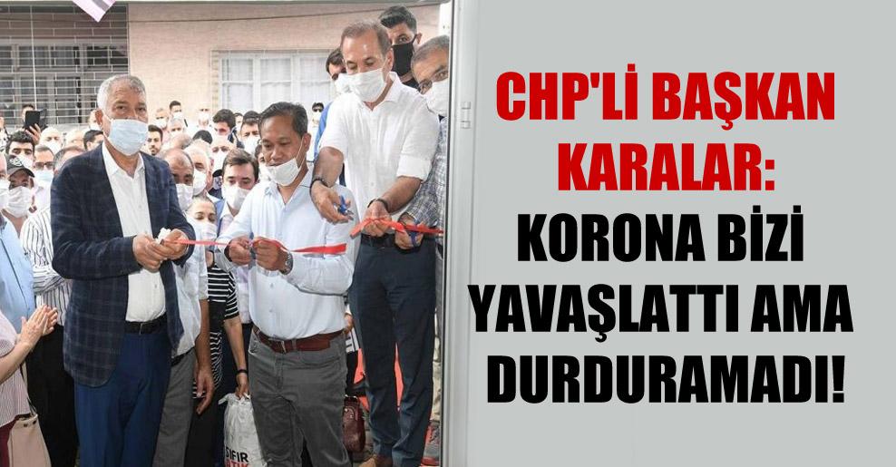 CHP'li Başkan Karalar: Korona bizi yavaşlattı ama durduramadı!