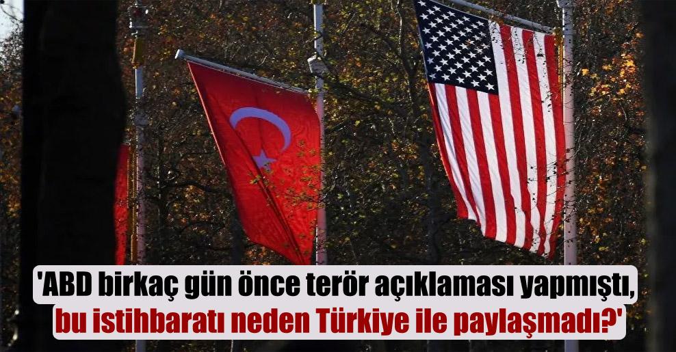 'ABD birkaç gün önce terör açıklaması yapmıştı, bu istihbaratı neden Türkiye ile paylaşmadı?'