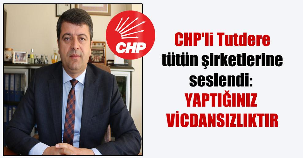CHP'li Tutdere tütün şirketlerine seslendi: Yaptığınız vicdansızlıktır
