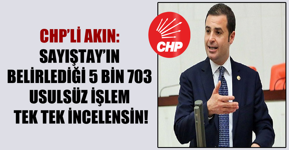 CHP'li Akın: Sayıştay'ın belirlediği 5 bin 703 usulsüz işlem tek tek incelensin!
