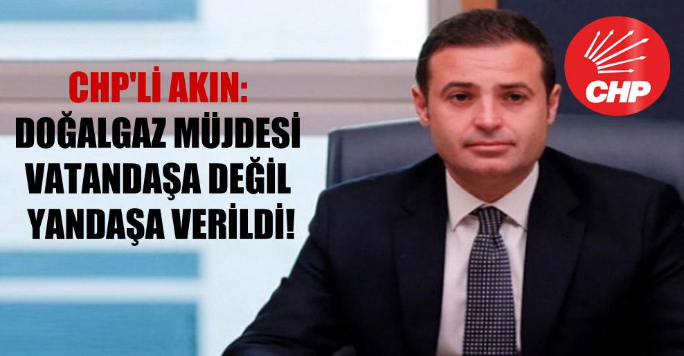CHP'li Akın: Doğalgaz müjdesi vatandaşa değil yandaşa verildi!