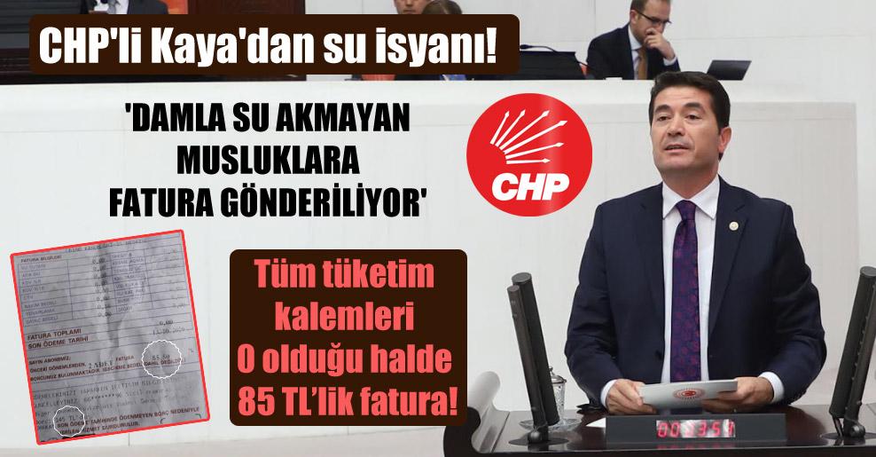 CHP'li Kaya'dan su isyanı! 'Damla su akmayan musluklara fatura gönderiliyor'