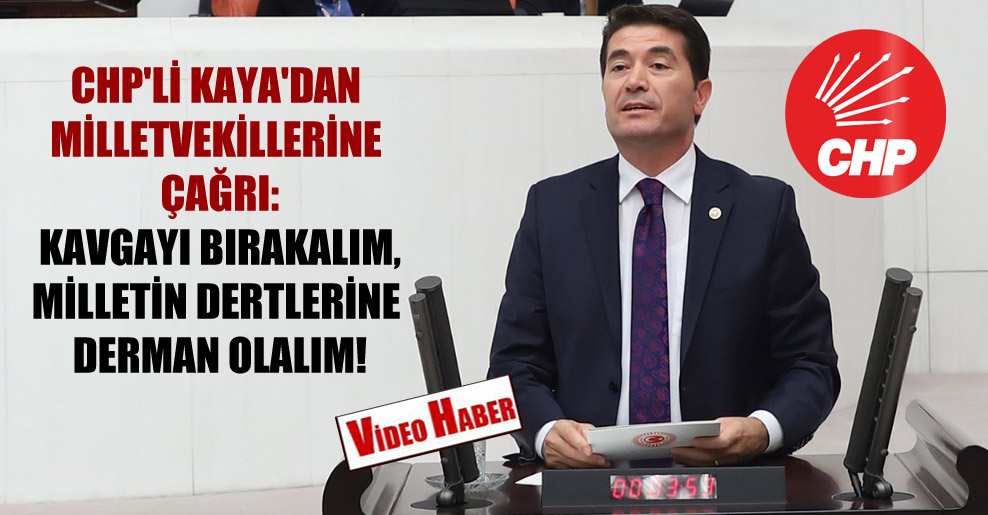 CHP'li Kaya'dan milletvekillerine çağrı: Kavgayı bırakalım, milletin dertlerine derman olalım!