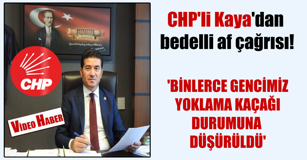 CHP'li Kaya'dan bedelli af çağrısı! 'Binlerce gencimiz yoklama kaçağı durumuna düşürüldü'