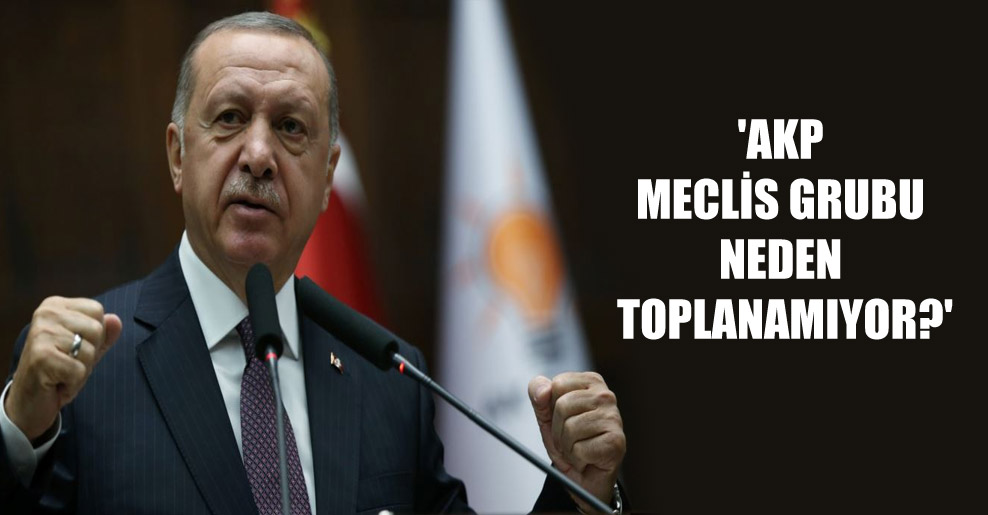 'AKP Meclis grubu neden toplanamıyor?'