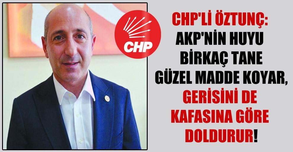 CHP'li Öztunç: AKP'nin huyu birkaç tane güzel madde koyar, gerisini de kafasına göre doldurur!