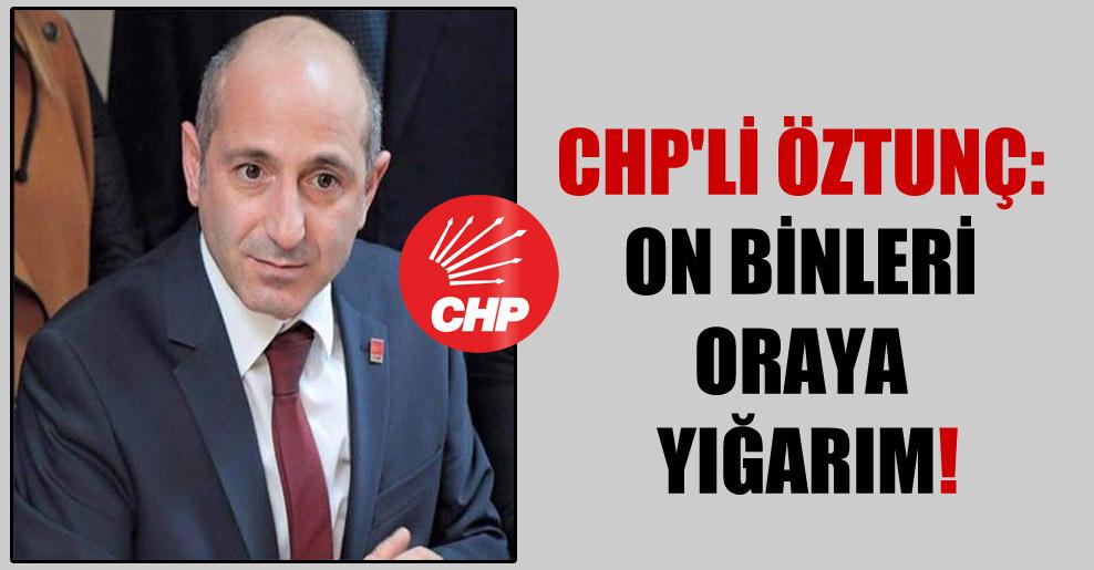 CHP'li Öztunç: On binleri oraya yığarım!