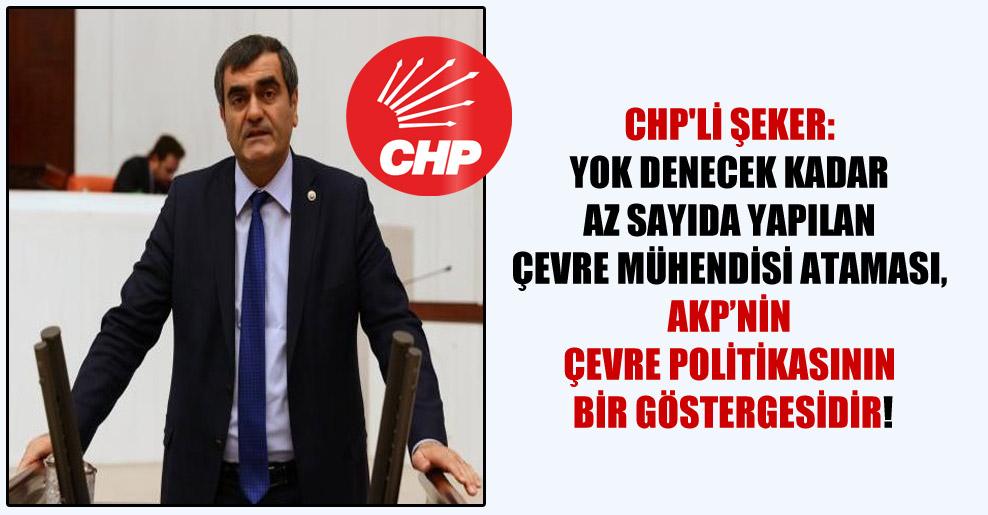 CHP'li Şeker: Yok denecek kadar az sayıda yapılan çevre mühendisi ataması, AKP'nin çevre politikasının bir göstergesidir!