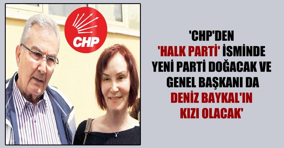 'CHP'den 'Halk Parti' isminde yeni parti doğacak ve genel başkanı da Deniz Baykal'ın kızı olacak'