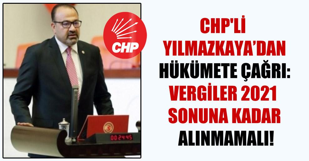 CHP'li Yılmazkaya'dan hükümete çağrı: Vergiler 2021 sonuna kadar alınmamalı!
