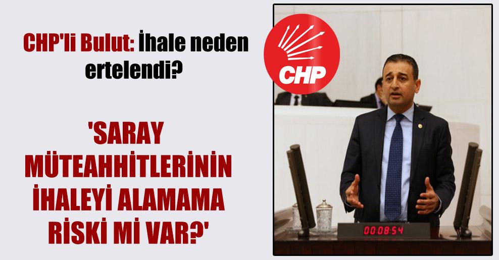 CHP'li Bulut: İhale neden ertelendi?  'Saray müteahhitlerinin ihaleyi alamama riski mi var?'